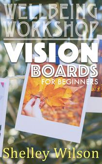Vision Boards for Beginners: Wellbeing Workshop Series by Shelley Wilson